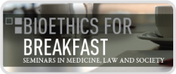 Bioethics for Breakfast Seminars in Medicine, Law and Society